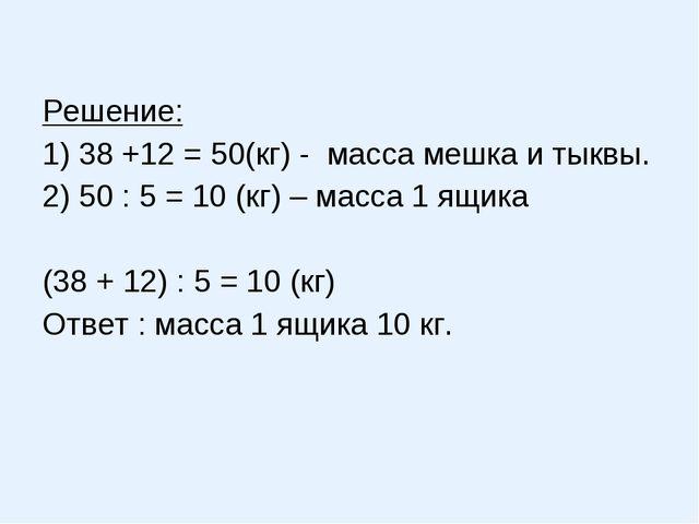 Решение: 1) 38 +12 = 50(кг) - масса мешка и тыквы. 2) 50 : 5 = 10 (кг) – мас...