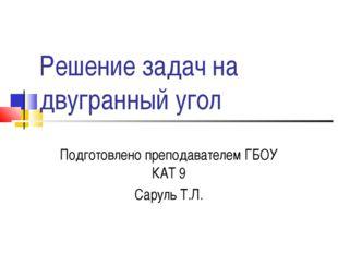 Решение задач на двугранный угол Подготовлено преподавателем ГБОУ КАТ 9 Сарул