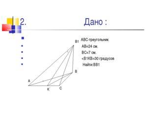 2. Дано : АВС-треугольник АВ=24 см. ВС=7 см.