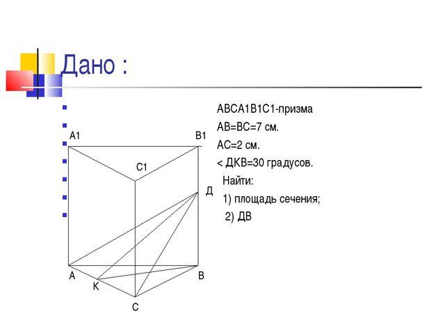 Дано : АВСА1В1С1-призма АВ=ВС=7 см. АС=2 см. < ДКВ=30 градусов. Найти: 1) пло...