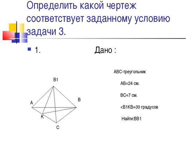 Определить какой чертеж соответствует заданному условию задачи 3. 1. Дано : A...