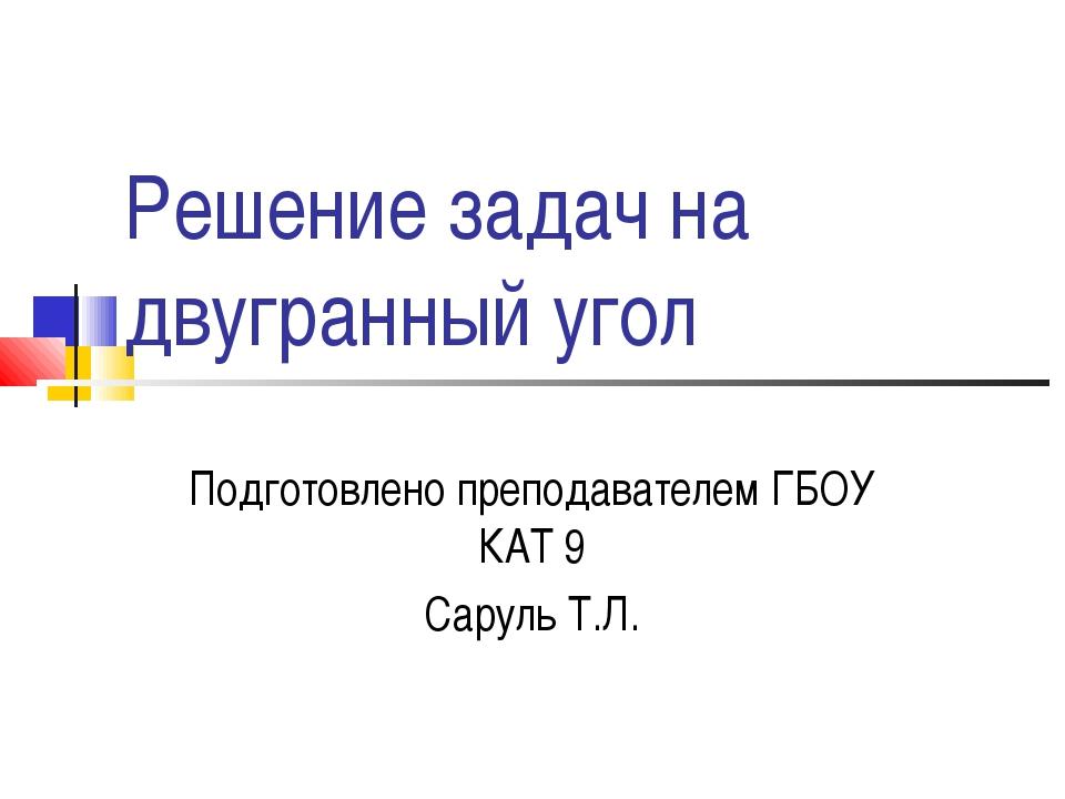 Решение задач на двугранный угол Подготовлено преподавателем ГБОУ КАТ 9 Сарул...