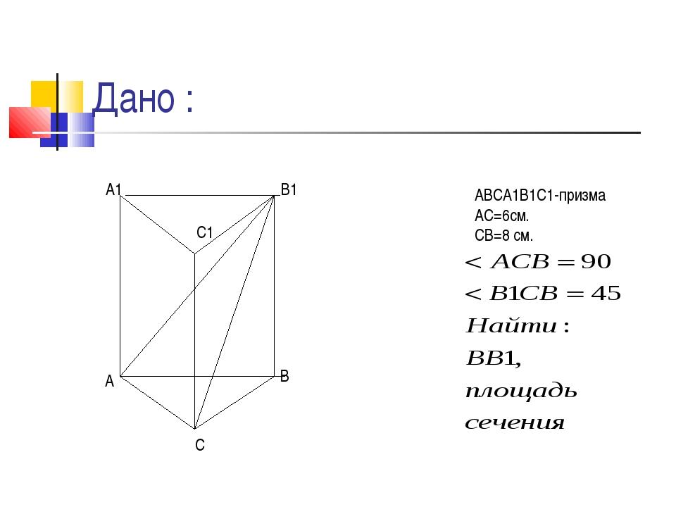 Дано : АВСА1В1С1-призма АС=6см. СВ=8 см. А С В А1 В1 С1