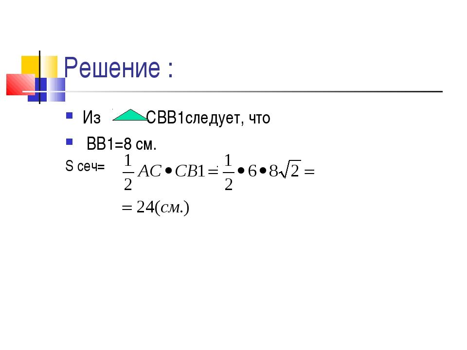Решение : Из CВВ1следует, что ВВ1=8 см. . S сеч=