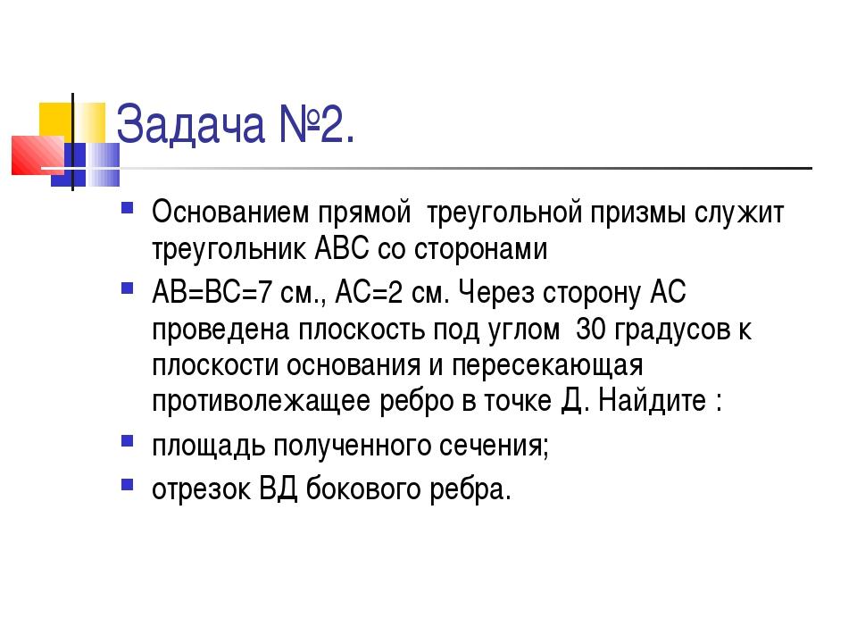 Задача №2. Основанием прямой треугольной призмы служит треугольник АВС со сто...