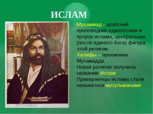 ИСЛАМ Мухаммад - арабский проповедник единобожия и пророк ислама, центральная