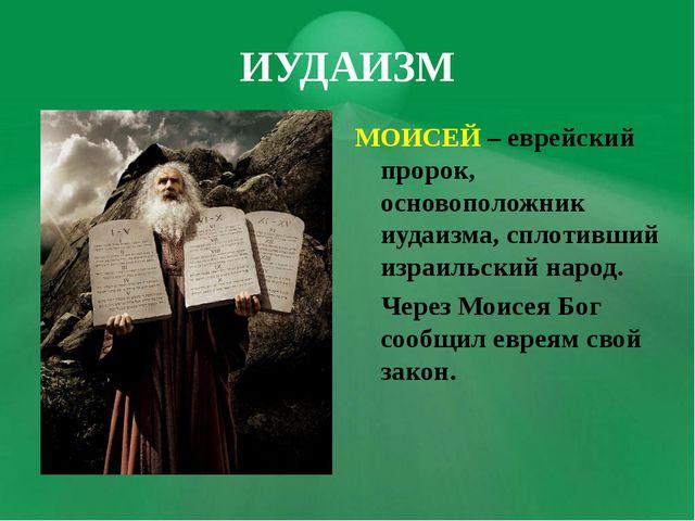 ИУДАИЗМ МОИСЕЙ – еврейский пророк, основоположник иудаизма, сплотивший израил...