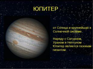 ЮПИТЕР Юпи́тер — пятая планета от Солнца и крупнейшая в Солнечной системе. На