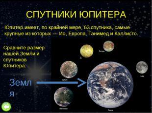 СПУТНИКИ ЮПИТЕРА Юпитер имеет, по крайней мере, 63 спутника, самые крупные из