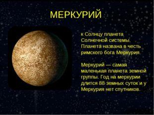 МЕРКУРИЙ Мерку́рий — самая близкая к Солнцу планета Солнечной системы. Планет