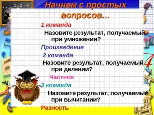 Начнем с простых вопросов… 1 команда Назовите результат, получаемый при умнож