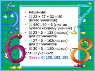 Решение: 1) 23 + 27 + 30 = 80 (всего учеников) 2) 480 : 80 = 6 (листов бумаги