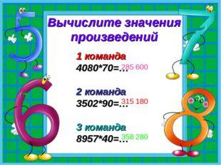 Вычислите значения произведений 1 команда 4080*70=… 2 команда 3502*90=… 3 ком
