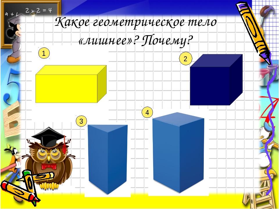Какое геометрическое тело «лишнее»? Почему? 1 2 3 4
