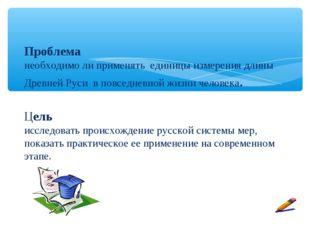 Проблема необходимо ли применять единицы измерения длины Древней Руси в повс