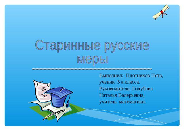 Выполнил: Плотников Петр, ученик 5 а класса. Руководитель: Голубова Наталья...