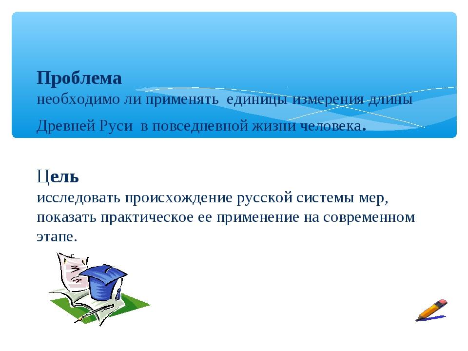 Проблема необходимо ли применять единицы измерения длины Древней Руси в повс...
