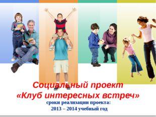 Социальный проект «Клуб интересных встреч» сроки реализации проекта: 2013 –