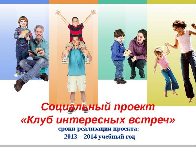 Социальный проект «Клуб интересных встреч» сроки реализации проекта: 2013 –...