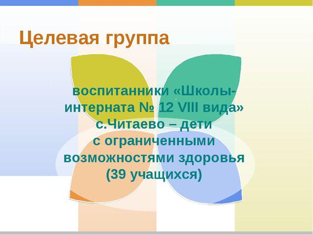 Целевая группа воспитанники «Школы-интерната № 12 VIII вида» с.Читаево – дет...