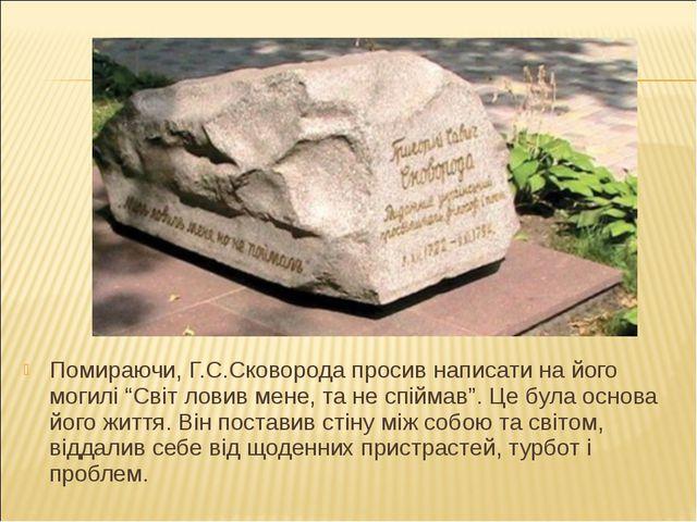 """Помираючи, Г.С.Сковорода просив написати на його могилі """"Світ ловив мене, та..."""