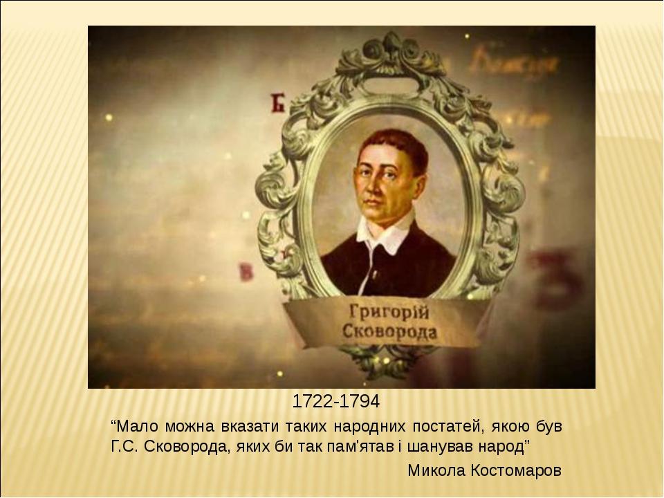"""1722-1794 """"Мало можна вказати таких народних постатей, якою був Г.С. Сковород..."""