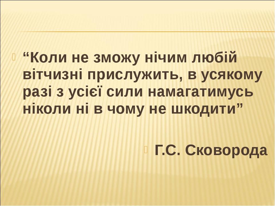 """""""Коли не зможу нічим любій вітчизні прислужить, в усякому разі з усієї сили н..."""