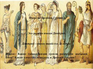 Впереди Древняя Греция. Это родина имени Дмитрий. Дмитрий - относящийся к Дем
