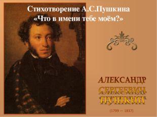 Стихотворение А.С.Пушкина «Что в имени тебе моём?»
