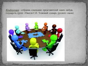Конференция – собрание, совещание представителей каких–нибудь государств, гр