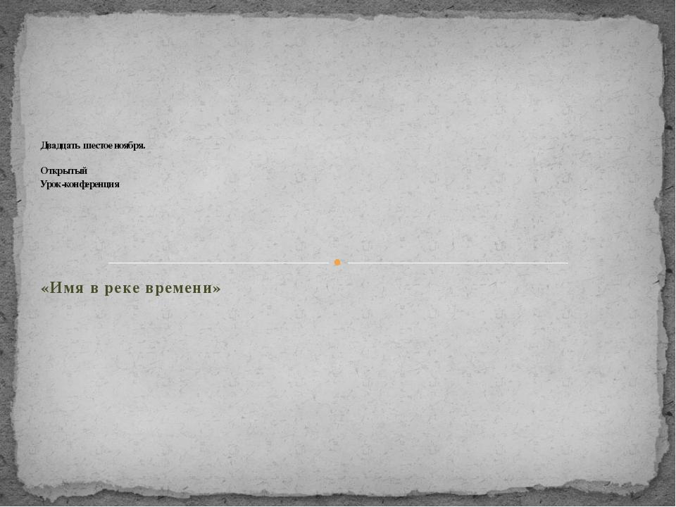 «Имя в реке времени» Двадцать шестое ноября. Открытый Урок-конференция