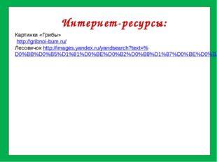 Интернет-ресурсы: Картинки «Грибы» http://gribnoi-bum.ru/ Лесовичок http://i