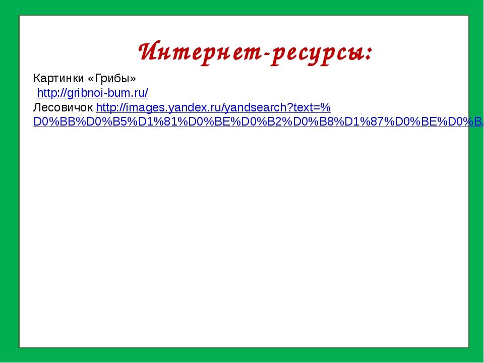 Интернет-ресурсы: Картинки «Грибы» http://gribnoi-bum.ru/ Лесовичок http://i...