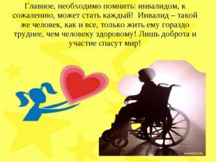 Главное, необходимо помнить: инвалидом, к сожалению, может стать каждый! Инва