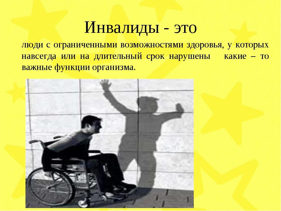 Инвалиды - это люди с ограниченными возможностями здоровья, у которых навсегд...