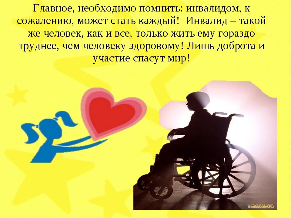 Главное, необходимо помнить: инвалидом, к сожалению, может стать каждый! Инва...