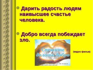 Дарить радость людям наивысшее счастье человека. Добро всегда побеждает зло.