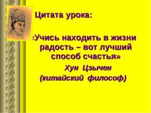 Цитата урока: «Учись находить в жизни радость – вот лучший способ счастья» Ху