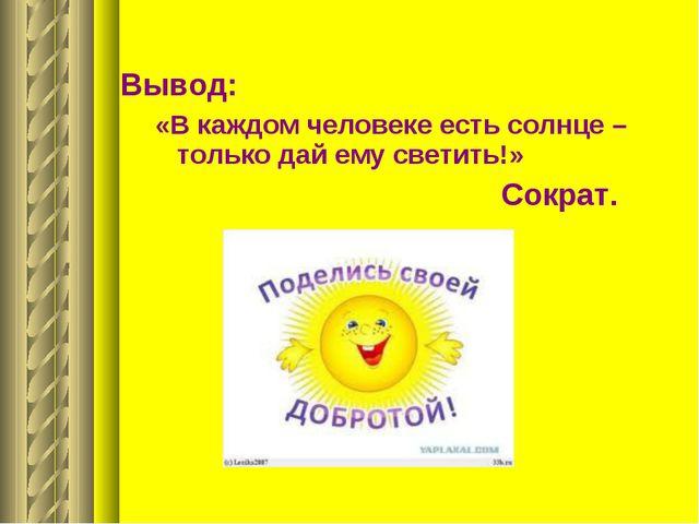 Вывод: «В каждом человеке есть солнце – только дай ему светить!» Сократ.