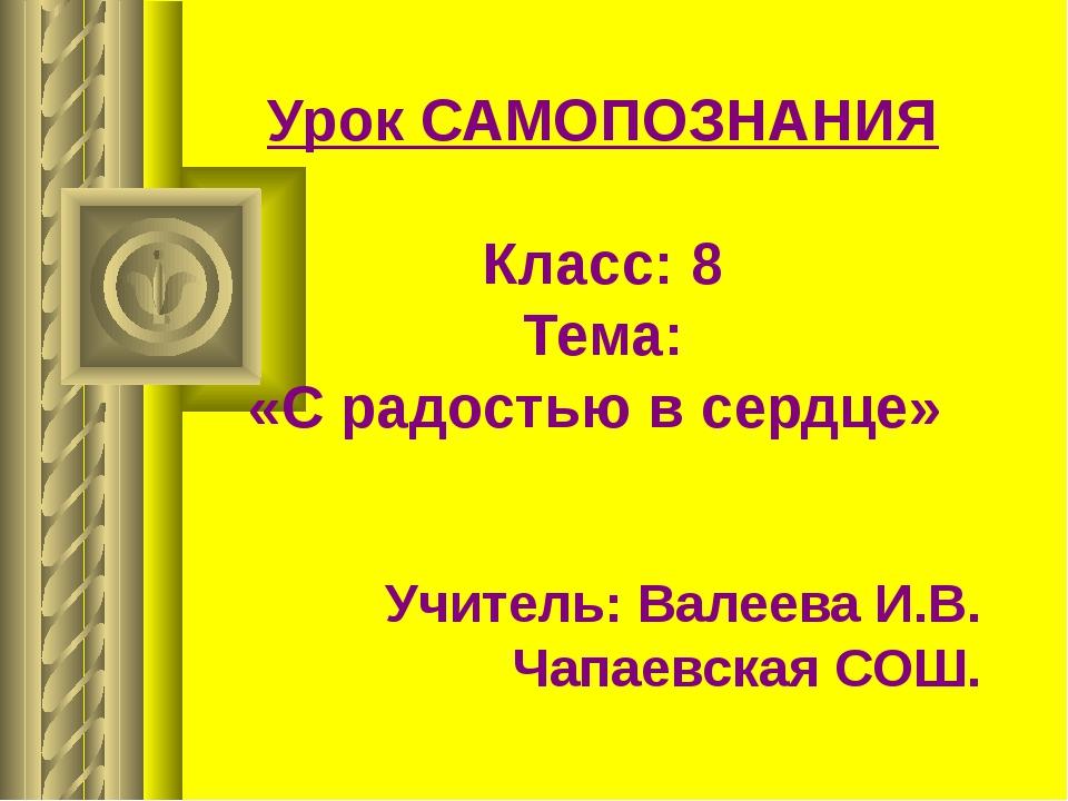 Урок САМОПОЗНАНИЯ Класс: 8 Тема: «С радостью в сердце» Учитель: Валеева И.В....