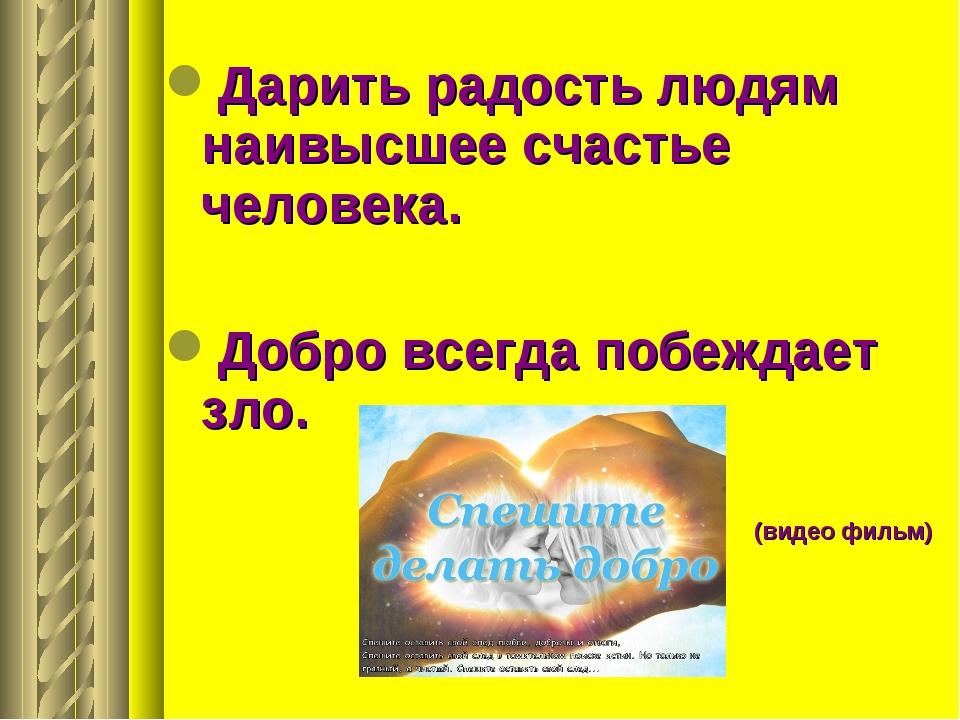 Дарить радость людям наивысшее счастье человека. Добро всегда побеждает зло....