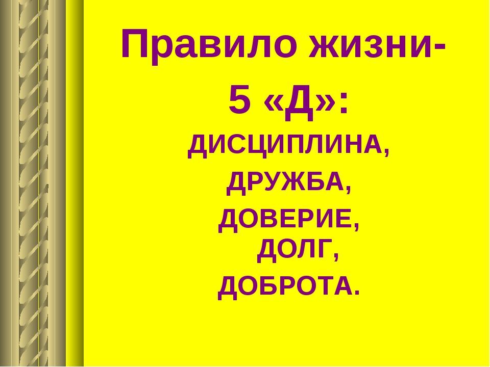 Правило жизни- 5 «Д»: ДИСЦИПЛИНА, ДРУЖБА, ДОВЕРИЕ, ДОЛГ, ДОБРОТА.