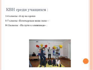 КВН среди учащихся : 1-4 классы «А ну-ка крохи» 5-7 классы «Богатырская наша