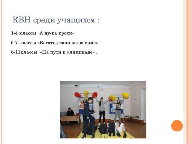 КВН среди учащихся : 1-4 классы «А ну-ка крохи» 5-7 классы «Богатырская наша...