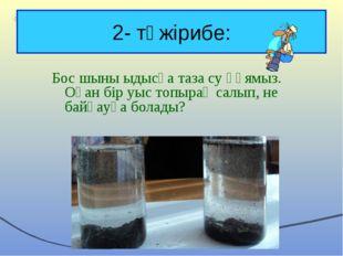 2- тәжірибе: Бос шыны ыдысқа таза су құямыз. Оған бір уыс топырақ салып, не б