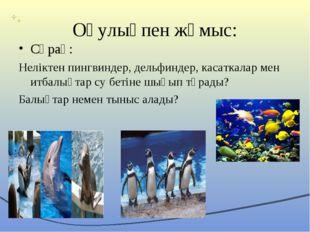 Оқулықпен жұмыс: Сұрақ: Неліктен пингвиндер, дельфиндер, касаткалар мен итбал