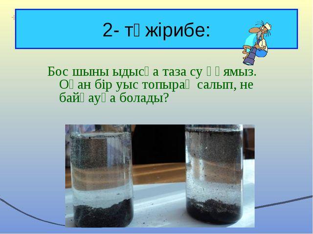 2- тәжірибе: Бос шыны ыдысқа таза су құямыз. Оған бір уыс топырақ салып, не б...