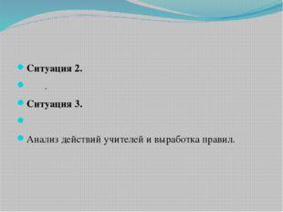 Ситуация 2. . Ситуация 3.  Анализ действий учителей и выработк