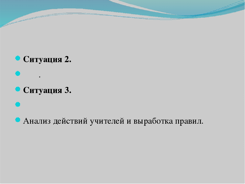 Ситуация 2. . Ситуация 3.  Анализ действий учителей и выработк...