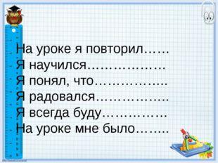 На уроке я повторил…… Я научился……………… Я понял, что…………….. Я радовался…………….